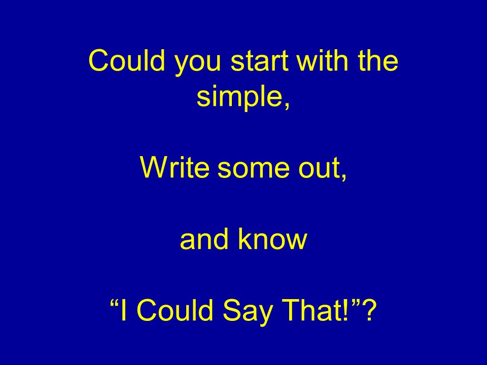 Could you start with the simple, Write some out, and know I Could Say That!