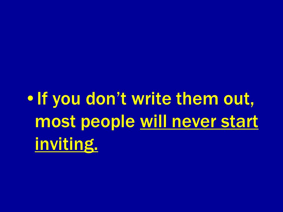 If you dont write them out, most people will never start inviting.