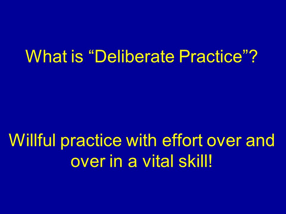 What is Deliberate Practice Willful practice with effort over and over in a vital skill!