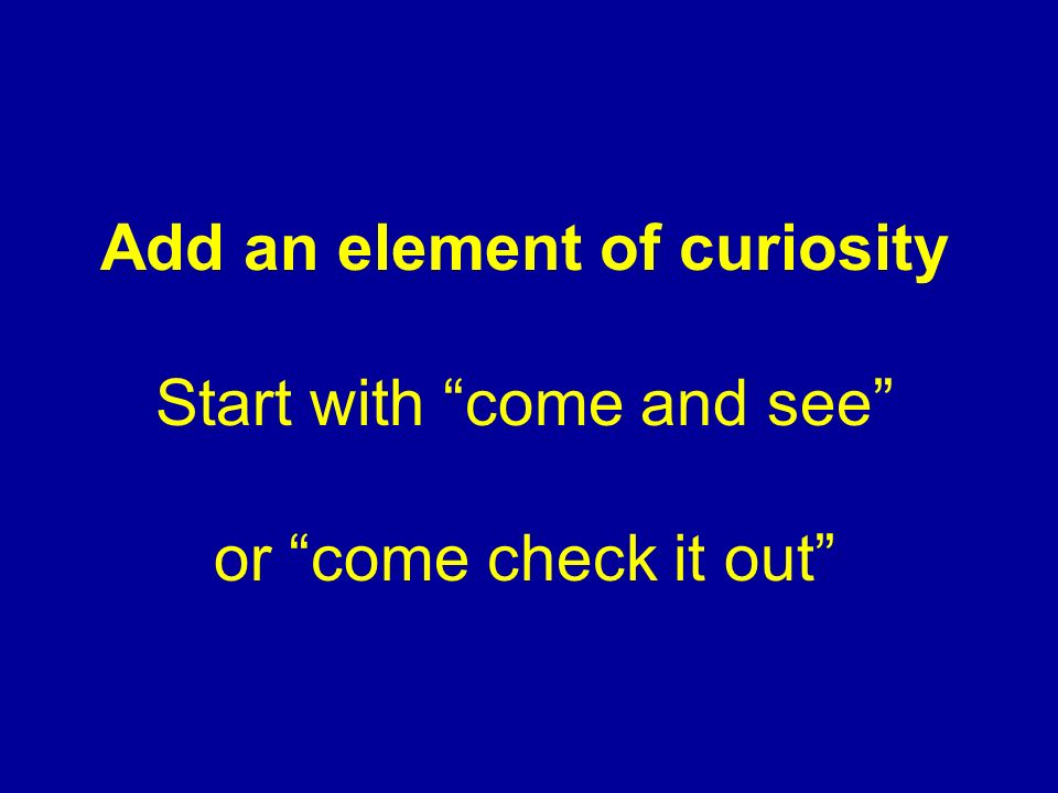 Add an element of curiosity Start with come and see or come check it out