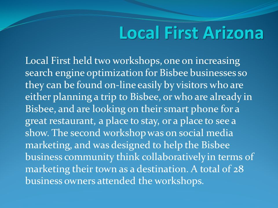 Local First Arizona Local First held two workshops, one on increasing search engine optimization for Bisbee businesses so they can be found on-line easily by visitors who are either planning a trip to Bisbee, or who are already in Bisbee, and are looking on their smart phone for a great restaurant, a place to stay, or a place to see a show.