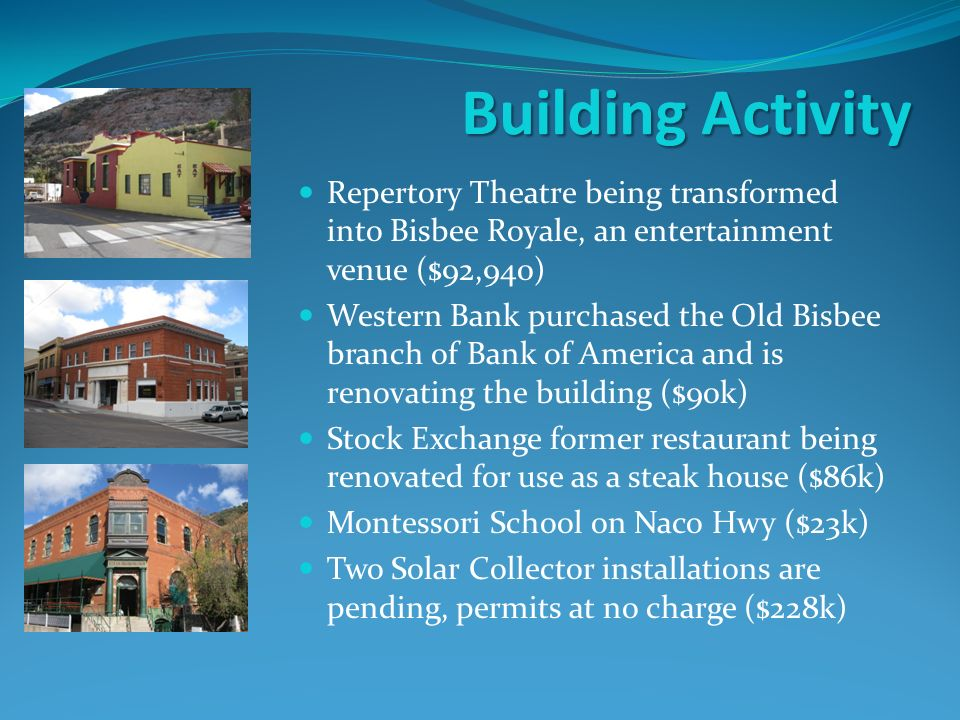Building Activity Repertory Theatre being transformed into Bisbee Royale, an entertainment venue ($92,940) Western Bank purchased the Old Bisbee branch of Bank of America and is renovating the building ($90k) Stock Exchange former restaurant being renovated for use as a steak house ($86k) Montessori School on Naco Hwy ($23k) Two Solar Collector installations are pending, permits at no charge ($228k)