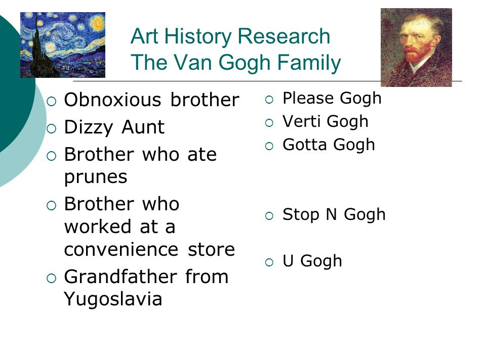 Art History Research The Van Gogh Family Obnoxious brother Dizzy Aunt Brother who ate prunes Brother who worked at a convenience store Grandfather from Yugoslavia Please Gogh Verti Gogh Gotta Gogh Stop N Gogh U Gogh