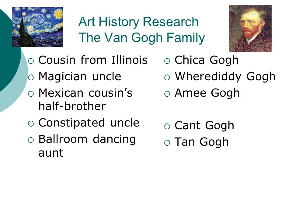 Art History Research The Van Gogh Family Cousin from Illinois Magician uncle Mexican cousins half-brother Constipated uncle Ballroom dancing aunt Chica Gogh Wherediddy Gogh Amee Gogh Cant Gogh Tan Gogh