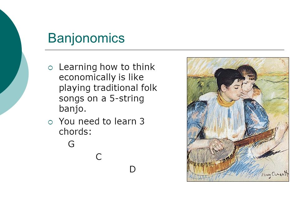 Banjonomics Learning how to think economically is like playing traditional folk songs on a 5-string banjo.