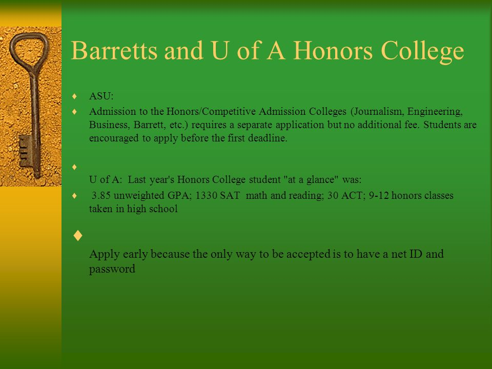 Barretts and U of A Honors College ASU: Admission to the Honors/Competitive Admission Colleges (Journalism, Engineering, Business, Barrett, etc.) requires a separate application but no additional fee.