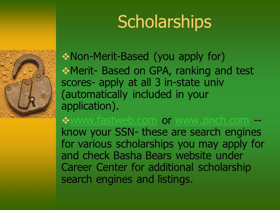 Scholarships Non-Merit-Based (you apply for) Merit- Based on GPA, ranking and test scores- apply at all 3 in-state univ (automatically included in your application).