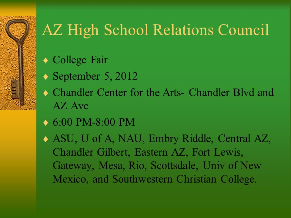 AZ High School Relations Council College Fair September 5, 2012 Chandler Center for the Arts- Chandler Blvd and AZ Ave 6:00 PM-8:00 PM ASU, U of A, NAU, Embry Riddle, Central AZ, Chandler Gilbert, Eastern AZ, Fort Lewis, Gateway, Mesa, Rio, Scottsdale, Univ of New Mexico, and Southwestern Christian College.