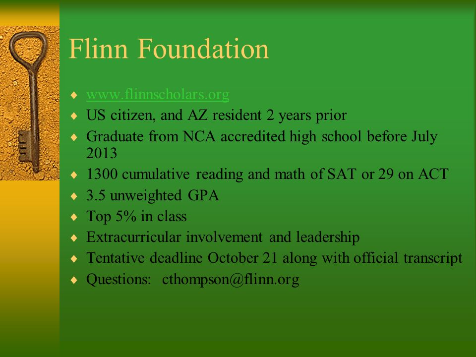 Flinn Foundation   US citizen, and AZ resident 2 years prior Graduate from NCA accredited high school before July cumulative reading and math of SAT or 29 on ACT 3.5 unweighted GPA Top 5% in class Extracurricular involvement and leadership Tentative deadline October 21 along with official transcript Questions: