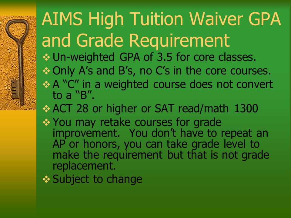 AIMS High Tuition Waiver GPA and Grade Requirement Un-weighted GPA of 3.5 for core classes.