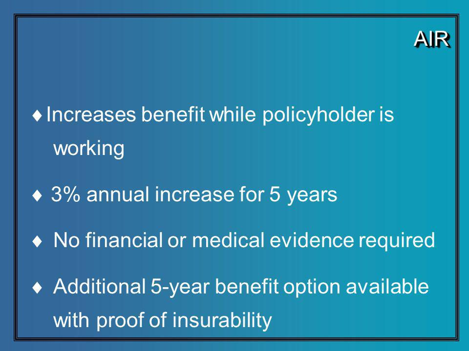 AIRAIR Increases benefit while policyholder is working 3% annual increase for 5 years No financial or medical evidence required Additional 5-year benefit option available with proof of insurability