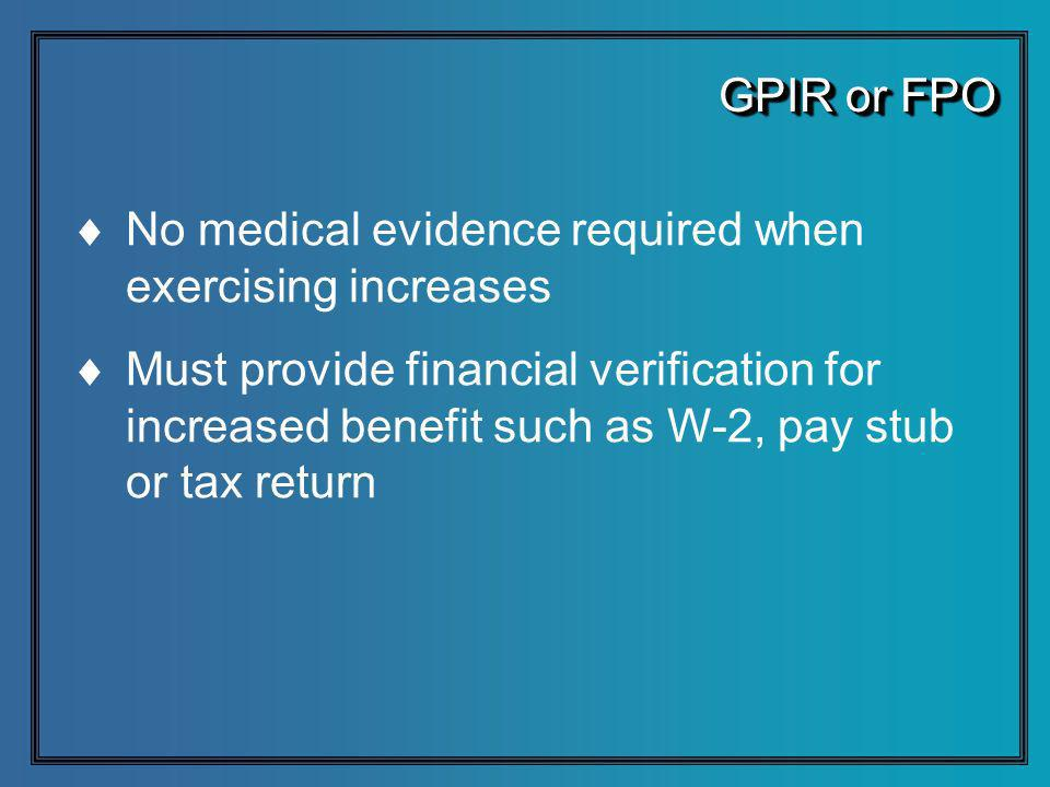 GPIR or FPO No medical evidence required when exercising increases Must provide financial verification for increased benefit such as W-2, pay stub or tax return