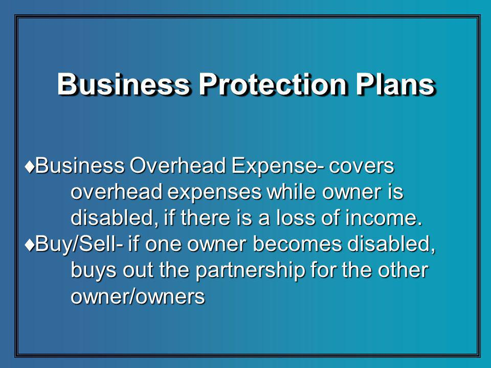 Business Protection Plans Business Overhead Expense- covers Business Overhead Expense- covers overhead expenses while owner is disabled, if there is a loss of income.