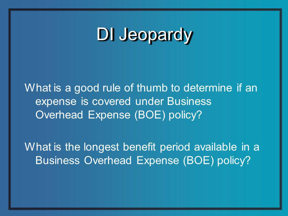DI Jeopardy What is a good rule of thumb to determine if an expense is covered under Business Overhead Expense (BOE) policy.