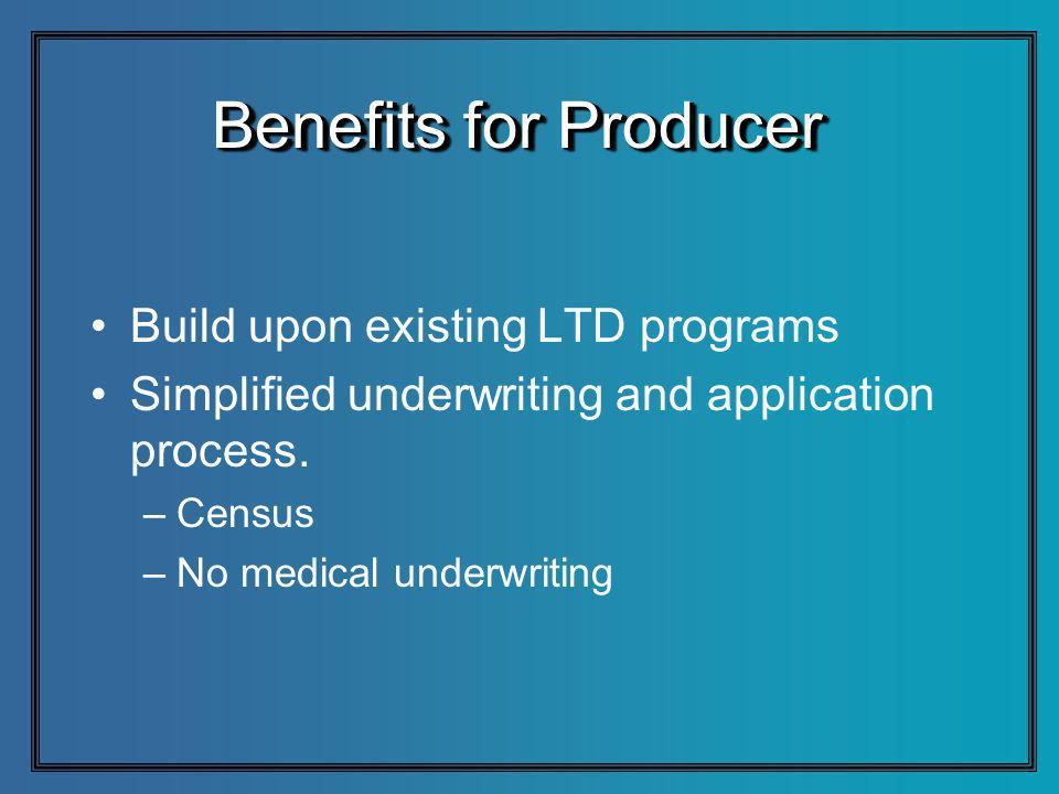 Benefits for Producer Build upon existing LTD programs Simplified underwriting and application process.