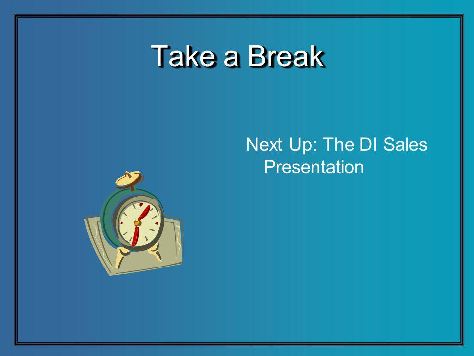 Take a Break Next Up: The DI Sales Presentation
