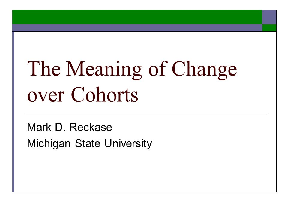 The Meaning of Change over Cohorts Mark D. Reckase Michigan State University