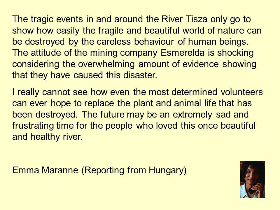 The tragic events in and around the River Tisza only go to show how easily the fragile and beautiful world of nature can be destroyed by the careless behaviour of human beings.