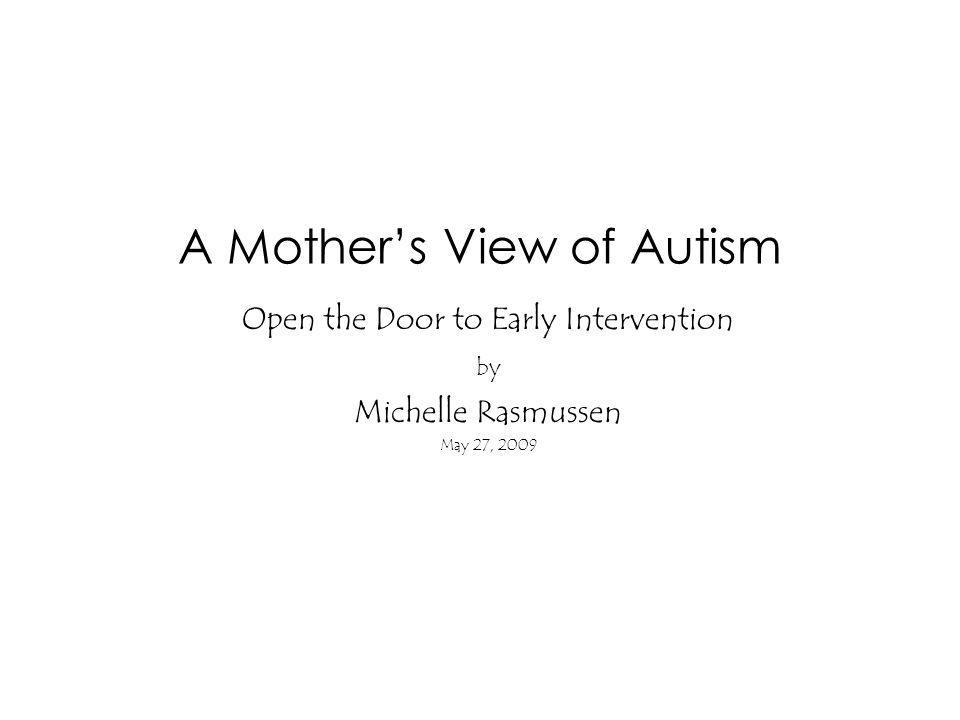 A Mothers View of Autism Open the Door to Early Intervention by Michelle Rasmussen May 27, 2009