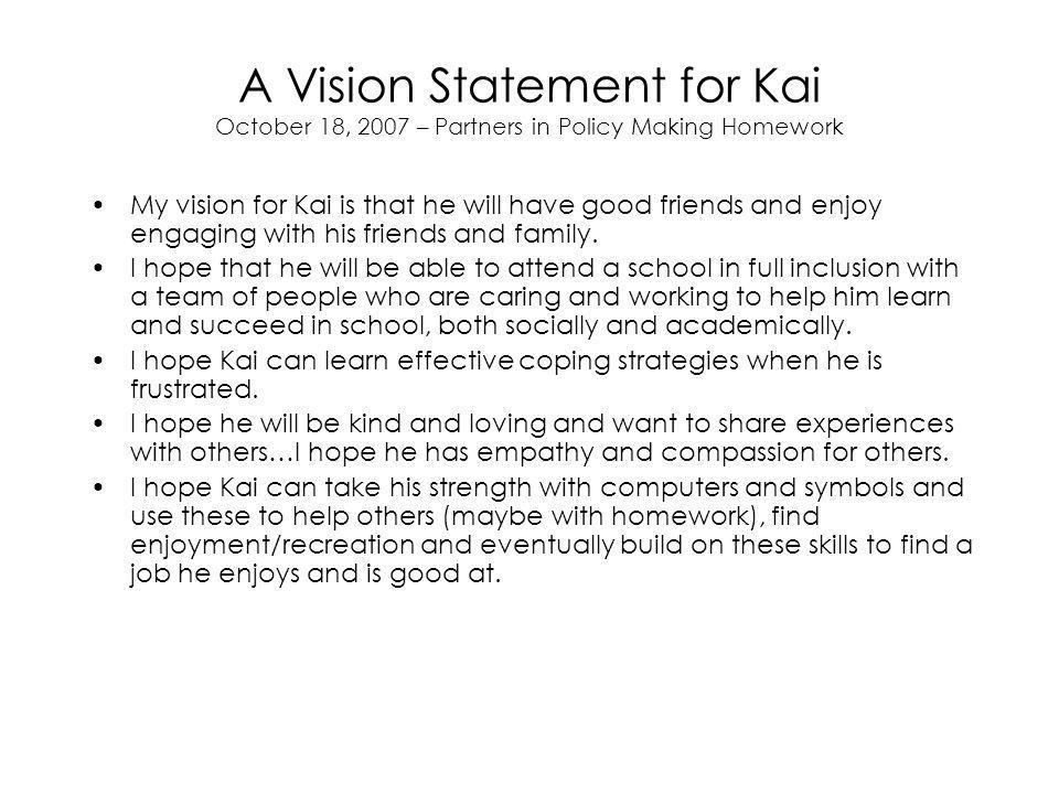 A Vision Statement for Kai October 18, 2007 – Partners in Policy Making Homework My vision for Kai is that he will have good friends and enjoy engaging with his friends and family.