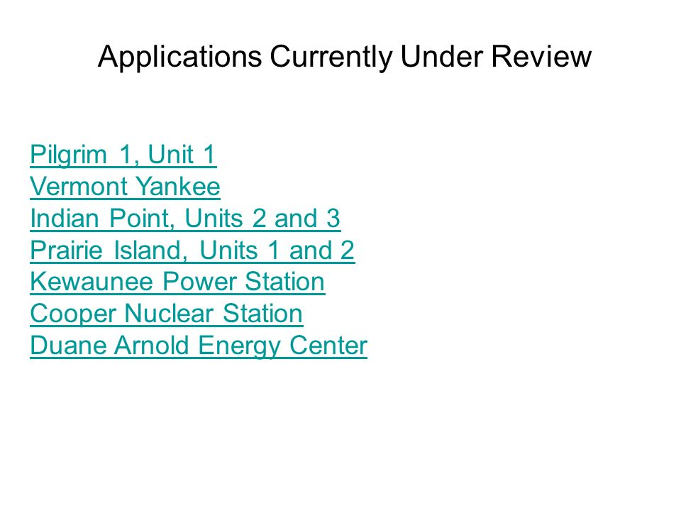 Applications Currently Under Review Pilgrim 1, Unit 1 Vermont Yankee Indian Point, Units 2 and 3 Prairie Island, Units 1 and 2 Kewaunee Power Station Cooper Nuclear Station Duane Arnold Energy Center