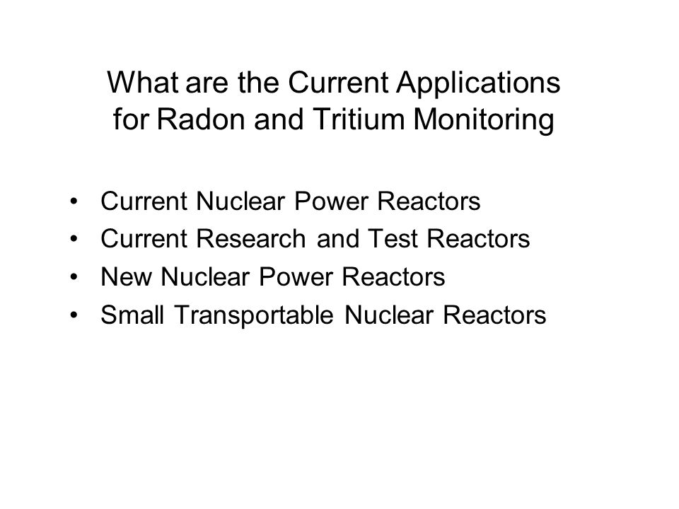 What are the Current Applications for Radon and Tritium Monitoring Current Nuclear Power Reactors Current Research and Test Reactors New Nuclear Power Reactors Small Transportable Nuclear Reactors