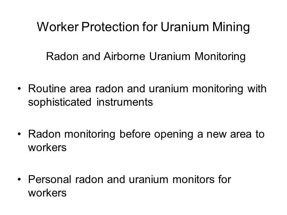 Worker Protection for Uranium Mining Radon and Airborne Uranium Monitoring Routine area radon and uranium monitoring with sophisticated instruments Radon monitoring before opening a new area to workers Personal radon and uranium monitors for workers