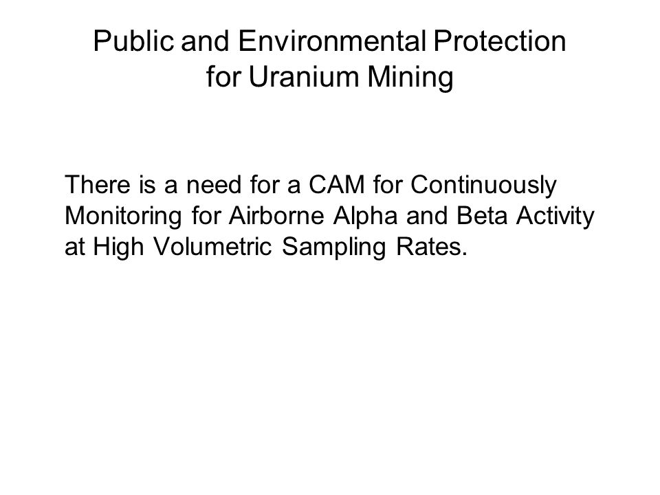 Public and Environmental Protection for Uranium Mining There is a need for a CAM for Continuously Monitoring for Airborne Alpha and Beta Activity at High Volumetric Sampling Rates.