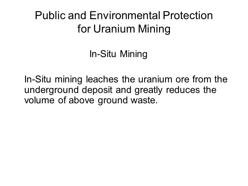 Public and Environmental Protection for Uranium Mining In-Situ Mining In-Situ mining leaches the uranium ore from the underground deposit and greatly reduces the volume of above ground waste.