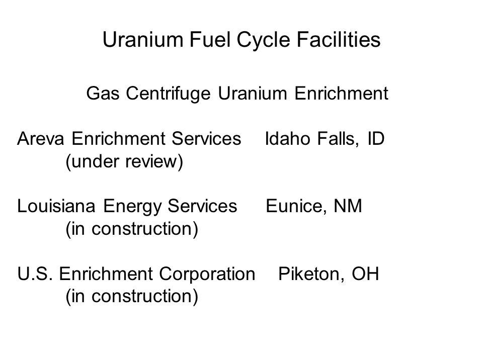 Uranium Fuel Cycle Facilities Gas Centrifuge Uranium Enrichment Areva Enrichment Services Idaho Falls, ID (under review) Louisiana Energy Services Eunice, NM (in construction) U.S.