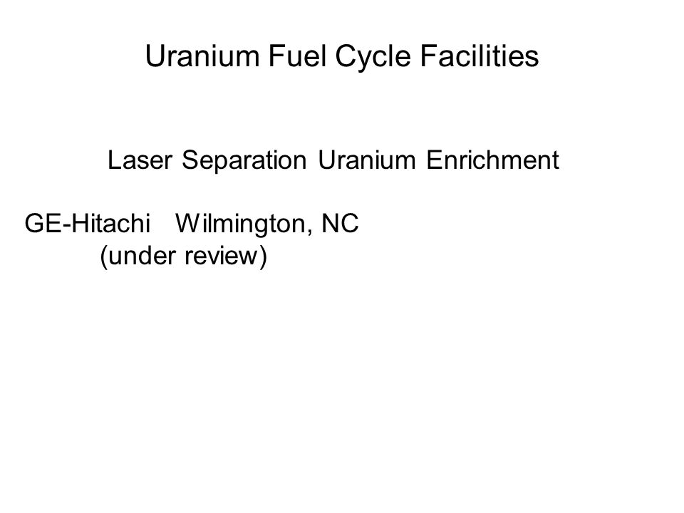 Uranium Fuel Cycle Facilities Laser Separation Uranium Enrichment GE-Hitachi Wilmington, NC (under review)