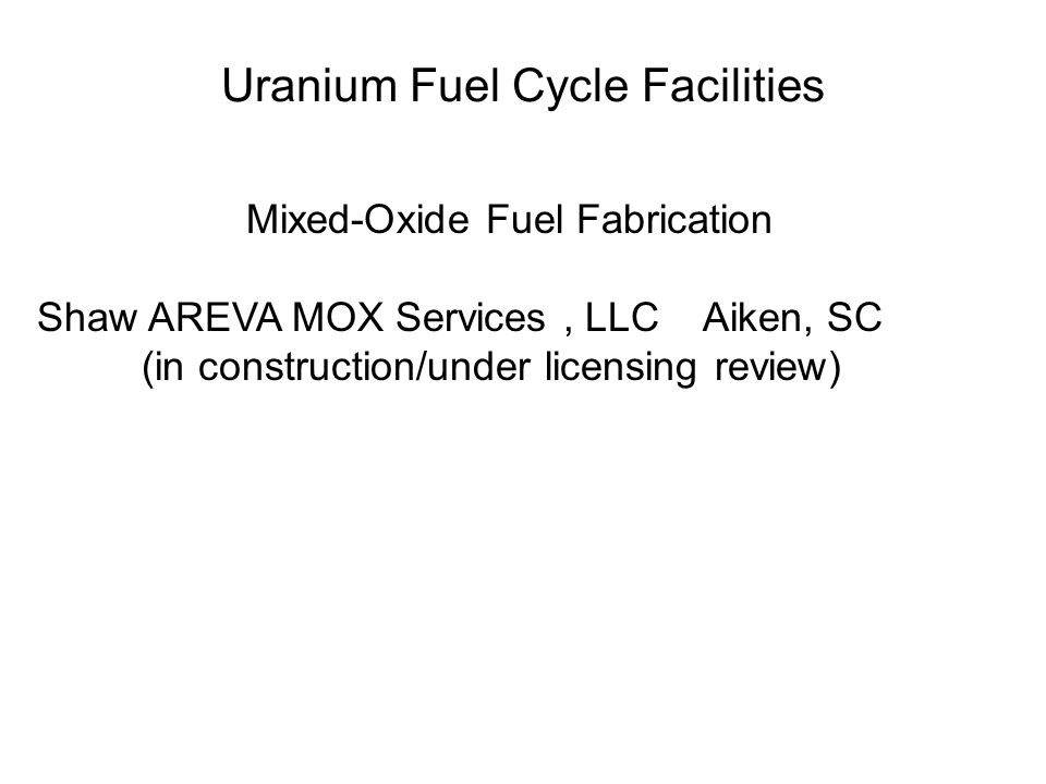 Uranium Fuel Cycle Facilities Mixed-Oxide Fuel Fabrication Shaw AREVA MOX Services, LLC Aiken, SC (in construction/under licensing review)