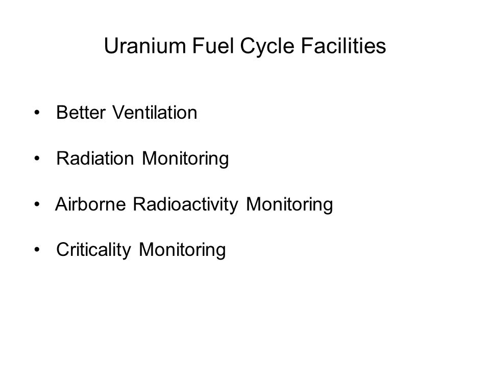 Uranium Fuel Cycle Facilities Better Ventilation Radiation Monitoring Airborne Radioactivity Monitoring Criticality Monitoring