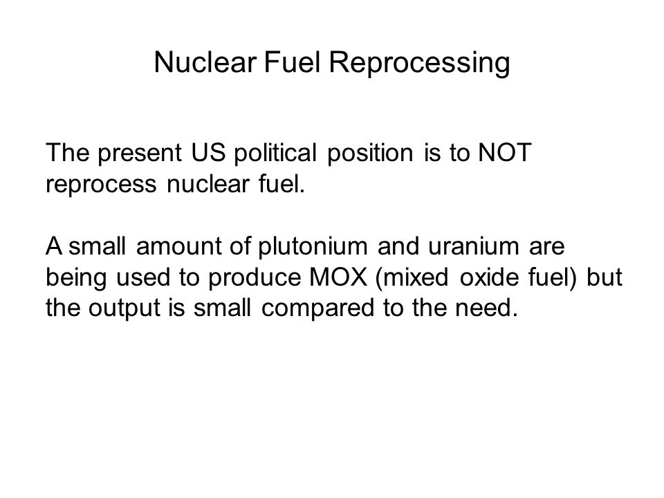 Nuclear Fuel Reprocessing The present US political position is to NOT reprocess nuclear fuel.