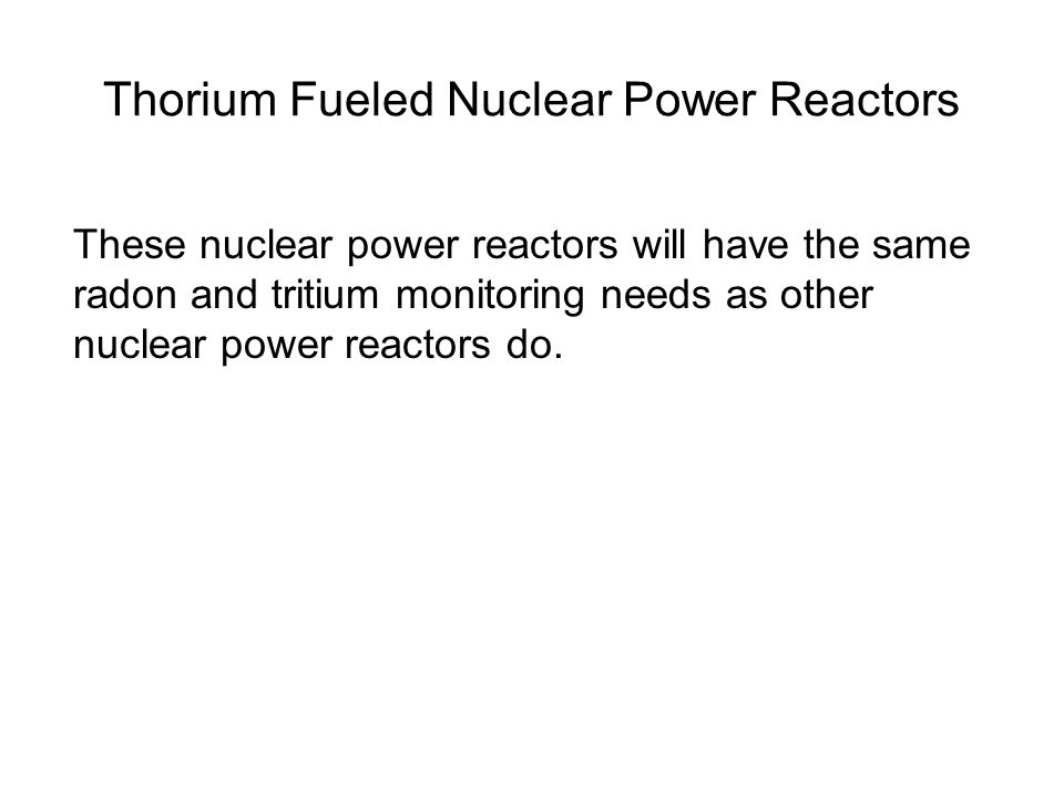 Thorium Fueled Nuclear Power Reactors These nuclear power reactors will have the same radon and tritium monitoring needs as other nuclear power reactors do.