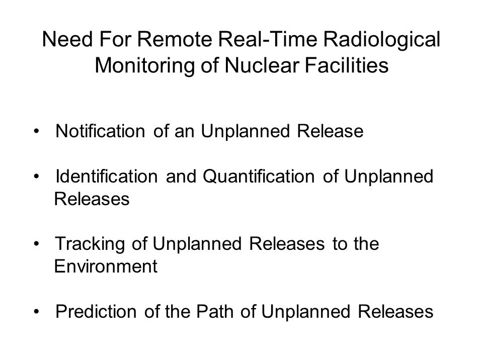Need For Remote Real-Time Radiological Monitoring of Nuclear Facilities Notification of an Unplanned Release Identification and Quantification of Unplanned Releases Tracking of Unplanned Releases to the Environment Prediction of the Path of Unplanned Releases