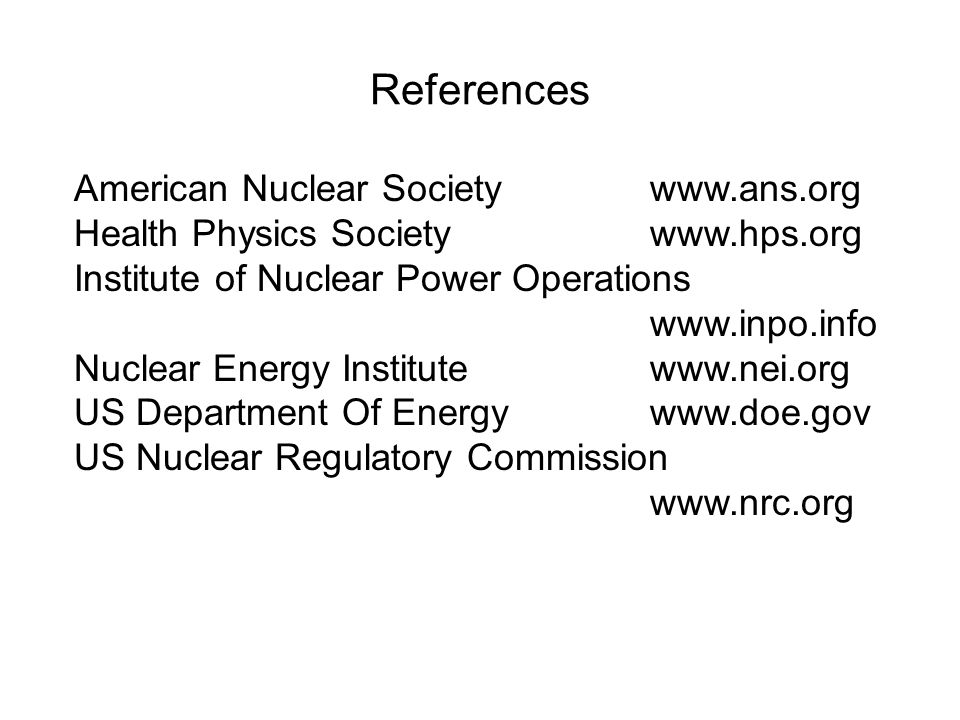 References American Nuclear Societywww.ans.org Health Physics Societywww.hps.org Institute of Nuclear Power Operations www.inpo.info Nuclear Energy Institutewww.nei.org US Department Of Energywww.doe.gov US Nuclear Regulatory Commission www.nrc.org