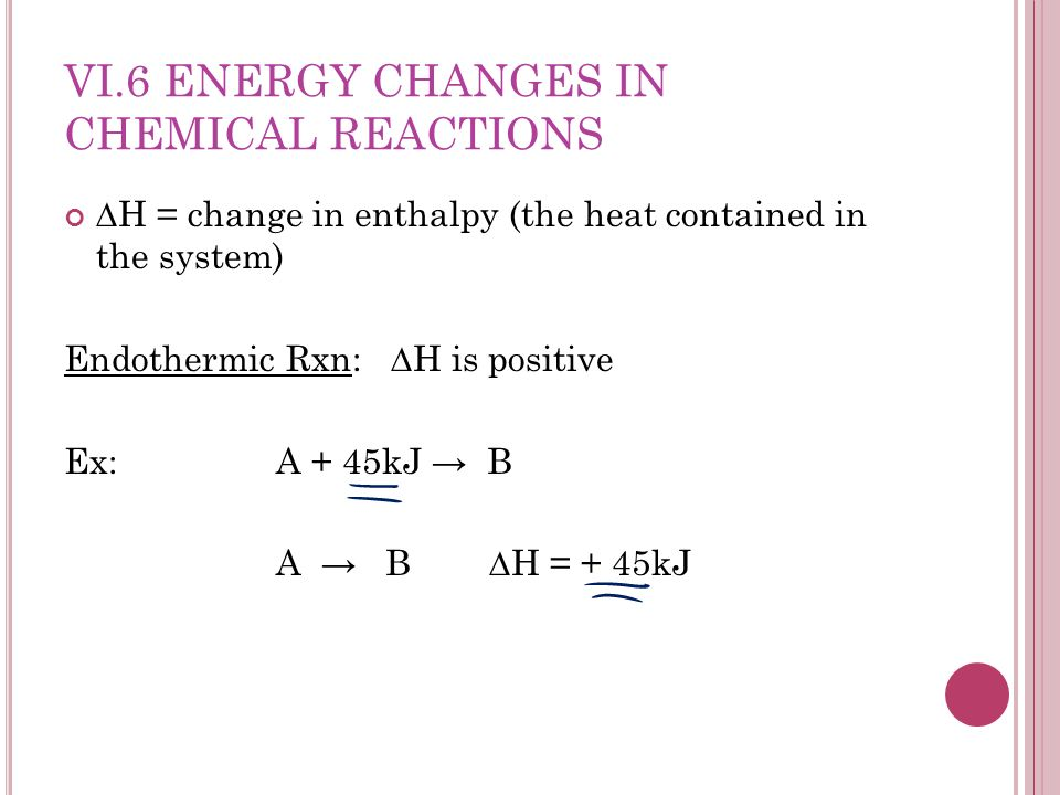 VI.6 ENERGY CHANGES IN CHEMICAL REACTIONS H = change in enthalpy (the heat contained in the system) Endothermic Rxn: H is positive Ex: A + 45kJ B A B H = + 45kJ