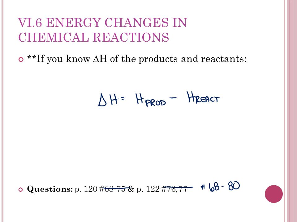 VI.6 ENERGY CHANGES IN CHEMICAL REACTIONS **If you know H of the products and reactants: Questions: p.