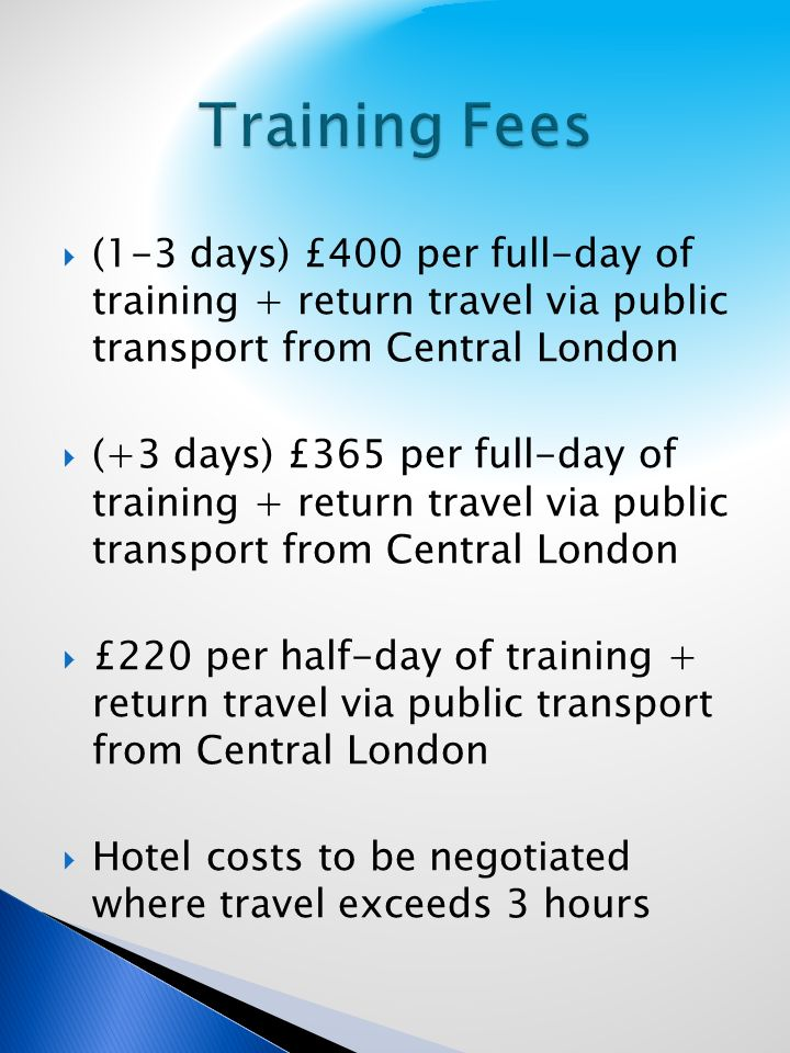 (1-3 days) £400 per full-day of training + return travel via public transport from Central London (+3 days) £365 per full-day of training + return travel via public transport from Central London £220 per half-day of training + return travel via public transport from Central London Hotel costs to be negotiated where travel exceeds 3 hours