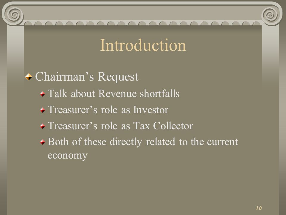 10 Introduction Chairmans Request Talk about Revenue shortfalls Treasurers role as Investor Treasurers role as Tax Collector Both of these directly related to the current economy