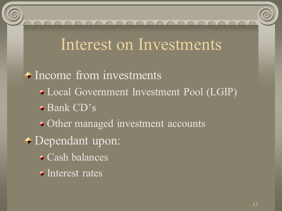 12 Interest on Investments Income from investments Local Government Investment Pool (LGIP) Bank CDs Other managed investment accounts Dependant upon: Cash balances Interest rates