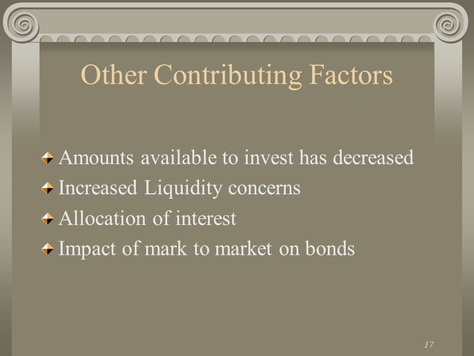 17 Other Contributing Factors Amounts available to invest has decreased Increased Liquidity concerns Allocation of interest Impact of mark to market on bonds