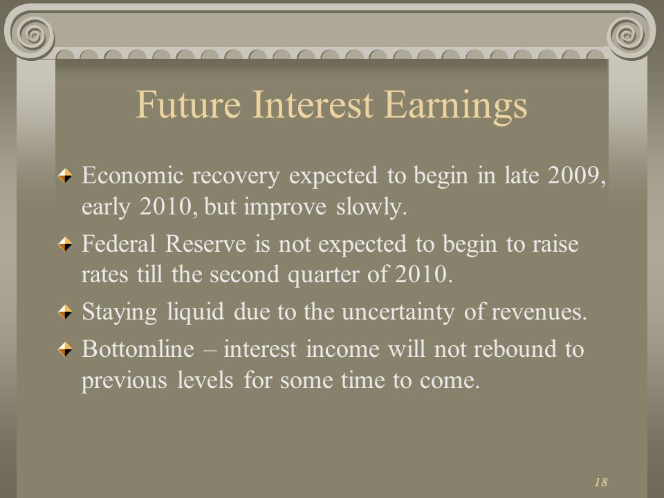 18 Future Interest Earnings Economic recovery expected to begin in late 2009, early 2010, but improve slowly.
