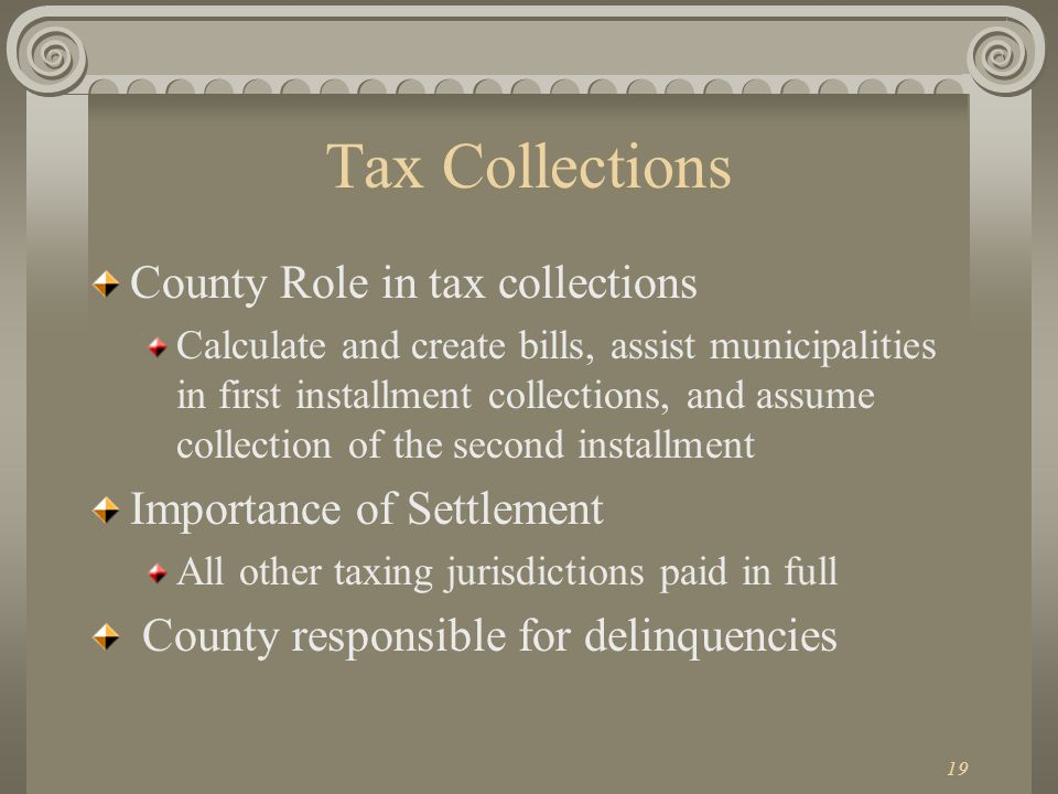 19 Tax Collections County Role in tax collections Calculate and create bills, assist municipalities in first installment collections, and assume collection of the second installment Importance of Settlement All other taxing jurisdictions paid in full County responsible for delinquencies