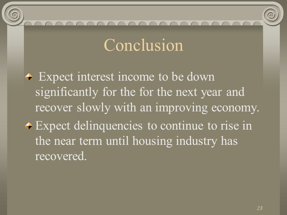23 Conclusion Expect interest income to be down significantly for the for the next year and recover slowly with an improving economy.
