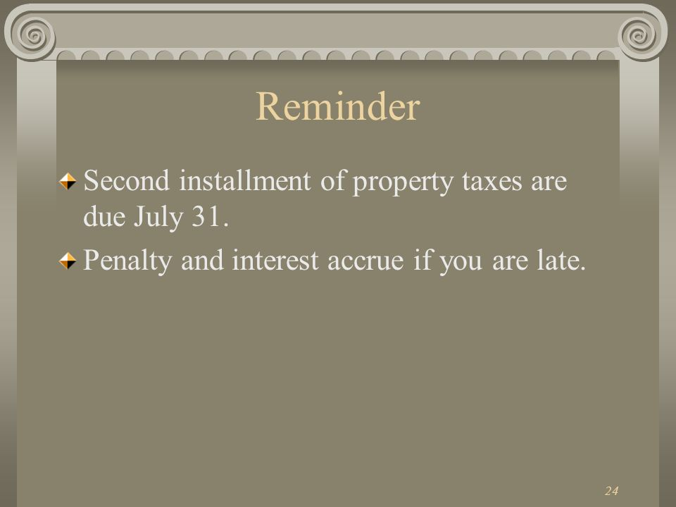 24 Reminder Second installment of property taxes are due July 31.