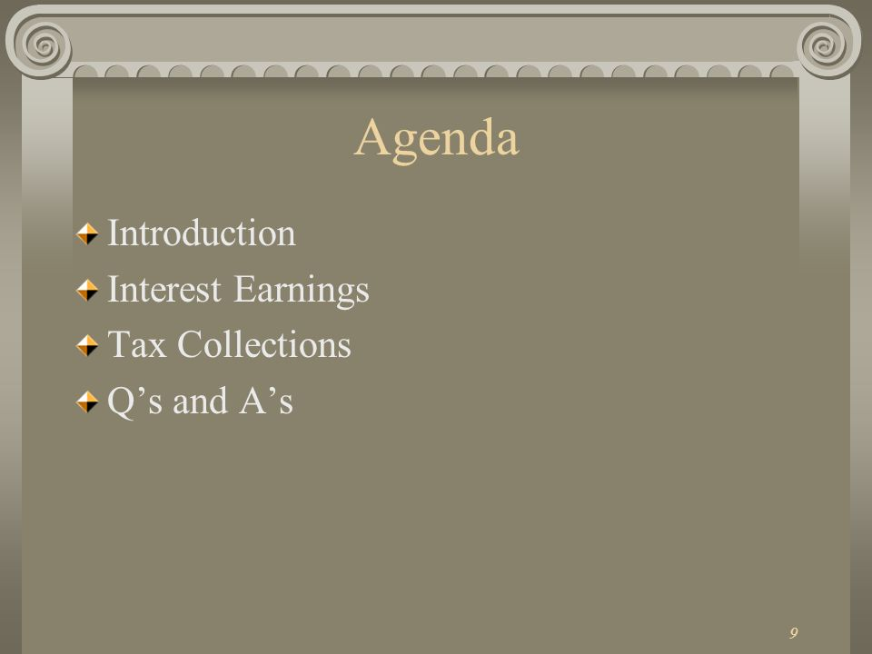 9 Agenda Introduction Interest Earnings Tax Collections Qs and As