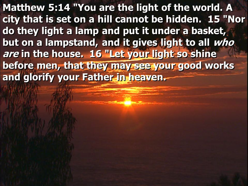 Matthew 5:14 You are the light of the world. A city that is set on a hill cannot be hidden.