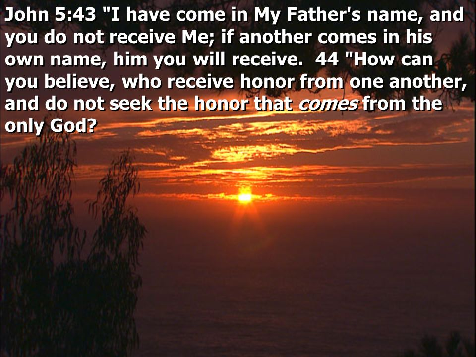 John 5:43 I have come in My Father s name, and you do not receive Me; if another comes in his own name, him you will receive.